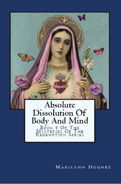 Absolute Dissolution of Body and Mind: Book 4  of the Mysteries of the Redemption Series, By Marilynn Hughes (An Out-of-Body Travel Book)