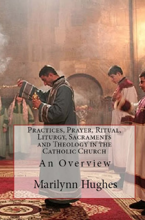 Practices, Prayer, Ritual, Liturgy, Sacraments and Theology in the Catholic Church (The Overview Series), By Marilynn Hughes