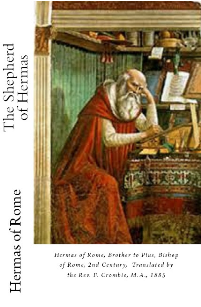 The Shpherd of Hermas: Hermas of Rome, Brother to Pius, Bishop of Rome, 2nd Century, Translated by the Rev. F.  Crombie, M.A., 1885, Edited and Compiled by Marilynn Hughes